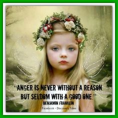"""""""Anger is never without a reason, but seldom with a good one.""""  Benjamin Franklin"""
