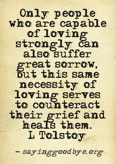Only people who are capable of loving strongly can also suffer great sorrow, but this same necessity of loving serves to counteract their grief and heals them. Quotes To Live By, Me Quotes, Motivational Quotes, Inspirational Quotes, Death Quotes, The Words, Grief Loss, Love Amor, Quotable Quotes