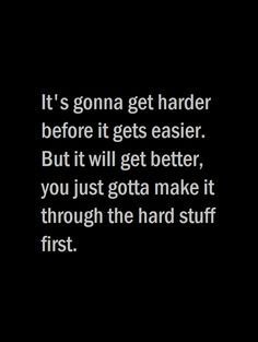 Its gonna get harder before it gets easier. But it will get better, you just gotta make it through the hard stuff first.