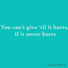 You can't give 'til it hurts if it never hurts