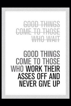 Good things come to those who work their asses off and never give up...