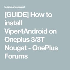 [GUIDE] How to install Viper4Android on Oneplus 3/3T Nougat - OnePlus Forums
