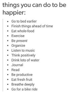 things you can do to be happier:   Go to bed earlier  Finish things ahead of time  Eat whole food  Exercise  Be present  Organize  Listen to music  Think positively  Drink lots of water  Journal  Read  Be productive  Eat fresh fruit  Breathe deeply  Go for a bike ride