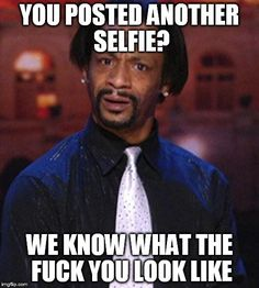 You posted ANOTHER selfie?