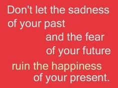 Your past does not have to define you. People change everyday. In fact it's almost impossible NOT to change.    Similarly, the future is never certain and always a bit scary because of this. We crave certainty in a world where can never get it. Accept these givens and engage in life as it is. Don't let it ruin your happines. Allow yourself to smile even if the future is looking dark. Want to learn more? Consider personal coaching: www.existentialcoaching.net