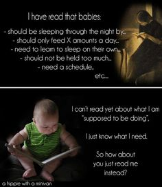 I have read that babies: should be sleeping through the night by, should only feed X amounts a day, need to learn to sleep on their own, should not be held too much, need a schedule, etc. I can't read yet about what I am 'suppose to be doing', I just know what I need. So how about you just read me instead?