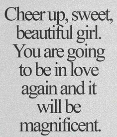 """Cheer up, sweet beautiful girl. You are going to be in love again and it will be magnificent."""