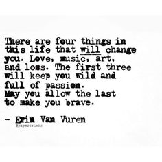 There are four things in this life that will change you. Love, music, art, and loss. The first three will keep you wild and full of passion. May you allow the last to make you brave. Quote by Erin Van Vuren. Poetry Quotes, Words Quotes, Me Quotes, Motivational Quotes, Inspirational Quotes, Sayings, Passion Quotes, Quotes On Loss, Music Quotes