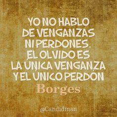 Yo no hablo de venganzas ni perdones el olvido es la única venganza y el único perdón. Jorge Luis Borges @Candidman #Poemas Candidman Jorge Luis Borges Poema @candidman