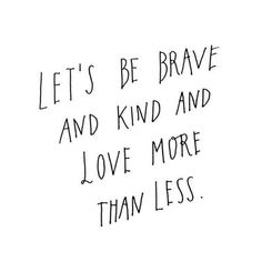 """""""Lets be brave and kind more than less."""""""