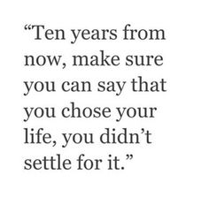 """Ten years from now, make sure you can say that you chose your life, you did't settle for it."" ♡"