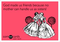 God made us friends because no mother can handle us as sisters!