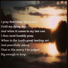I pray that I may live to fish until my dying day.  And when it comes to my last cast, I then most humbly pray when in the Lord's great landing net, and peacefully asleep, that in His mercy I be judged big enough to keep.