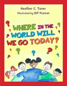 Where In The World Will We Go Today? by Heather C. Toner