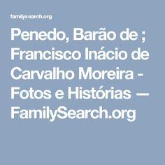 Penedo, Barão de ; Francisco Inácio de Carvalho Moreira - Fotos e Histórias — FamilySearch.org
