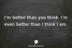 Im better than you think. Im even better than I think I am.