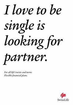 I love to be single is looking for a partner. For all life's twists and turns: Flexible financial plans. - SwissLife