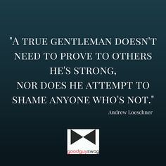 A true gentleman doesn't need to prove to others he's strong. Nor does he attempt to shame anyone who's not.