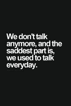 We don't talk anymore, and the saddest part is, we used to talk everyday