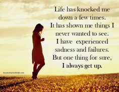 Life has knocked me down a few times. It has shown me things I never wanted to see. I have experienced sadness and failures. But one thing for sure, I always get up. ~Unknown