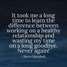 It took me a long time to learn the difference between working on a healthy relationship and wasting my time on a long goodbye. Never again! - Steve Maraboli