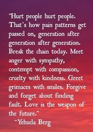 "One of the best quotes I've ever seen. - ""Hurt people hurt people. That's how pain patterns get passed on, generation after generation after generation. Break the chain today. Meet anger with sympathy, contempt with compassion, cruelty with kindness. Greet grimaces with smiles. Forgive and forget about finding fault. Love is the weapon of the future."" #quote"