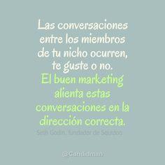 """""""Las conversaciones entre los miembros de tu nicho ocurren, te guste o no. El buen #Marketing alienta estas conversaciones en la dirección correcta."""" Seth Godin / Frases #SocialMedia"""