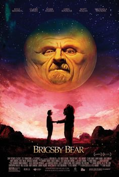 """Brigsby Bear (2017 - dir. by Dave McCary) The show """"Brigsby Bear Adventures"""" is a children's television program produced for an audience of one: James Pope. When the series abruptly ends, Pope's life changes forever as he sets out to finish the storyline himself. To do that, he must learn how to cope with the realities of a new world that he knows nothing about."""