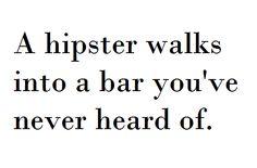 A hipster walks into a bar you've never heard of.