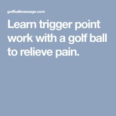 Learn trigger point work with a golf ball to relieve pain.