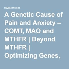 A Genetic Cause of Pain and Anxiety – COMT, MAO and MTHFR | Beyond MTHFR | Optimizing Genes, Changing Lives