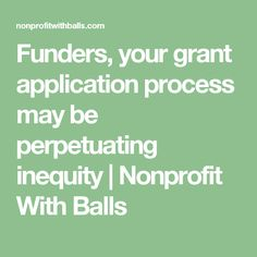 Funders, your grant application process may be perpetuating inequity   Nonprofit With Balls