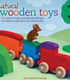 Natural Wooden Toys: 75 Easy-To-Make And Kid-Safe Designs To Inspire Imaginations & Creative Play PDF
