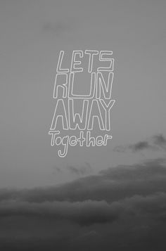 Lets run away together.