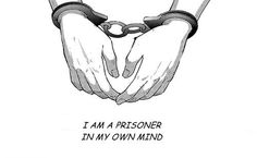 I'm a prisoner in my own mind.