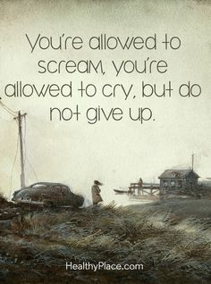 Quote on mental health: You´re allowed to scream, you´re allowed to cry, but not give up. www.HealthyPlace.com