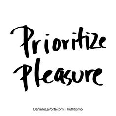Prioritize pleasure. Subscribe: DanielleLaPorte.com #Truthbomb #Words #Quotes