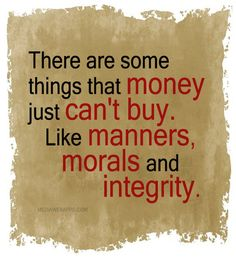 There are some things that money just can't buy. Like manners, morals and integrity. ~#Quotes