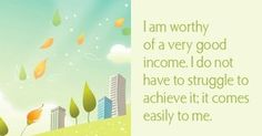 I am worthy of a very good income. I do not have to struggle to achieve it; it comes easily to me.  ~ Louise L. Hay