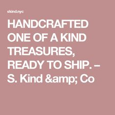 HANDCRAFTED ONE OF A KIND TREASURES, READY TO SHIP. – S. Kind & Co