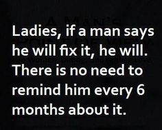 Ladies, If a man says he will fix it, he will. There is no need to remind him every 6 months about it.