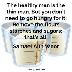 The #healthy man is the thin man. But you dont need to go #hungry for it: Remove the flours starches and sugars; thats all. Samael Aun Weor #quote