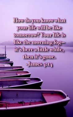 How do you know what your life will be like tomorrow? Your life is like the morning fog—it's here a little while, then it's gone. - James 4:14