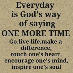 Everyday is God's way of saying One More Time!