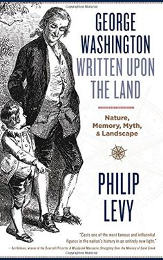 George Washington Written Upon the Land: Nature, Memory, Myth, and Landscape by Philip Levy http://www.amazon.com/dp/1940425905/ref=cm_sw_r_pi_dp_GezGwb0VY1JWW