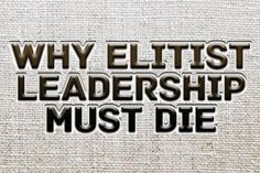 Why Elitist Leadership Must Die