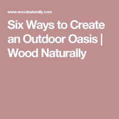 Six Ways to Create an Outdoor Oasis | Wood Naturally