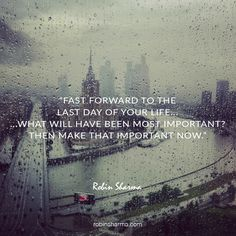 Fast forward to the last day of your life... ...what will have been most important? Then make that important NOW.