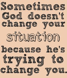 Sometimes God doesn't change your situation because he's trying to change you.