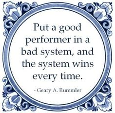 Put a good performer in a bad system, and the system wins every time. - Geary A. Rummler